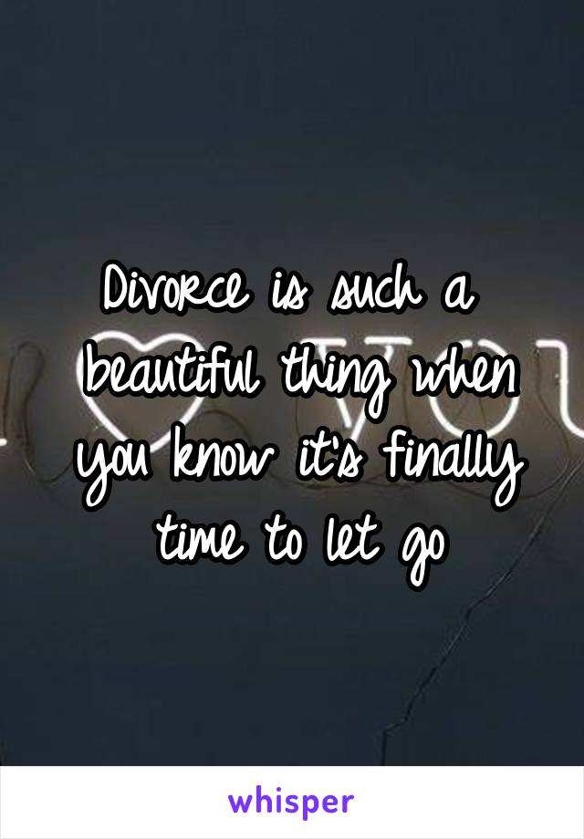 Divorce is such a  beautiful thing when you know it's finally time to let go