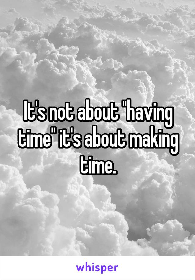 "It's not about ""having time"" it's about making time."
