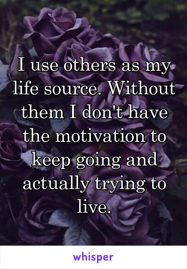 I use others as my life source. Without them I don't have the motivation to keep going and actually trying to live.