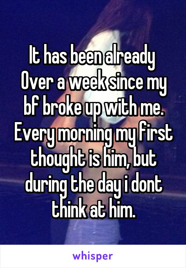It has been already  Over a week since my bf broke up with me. Every morning my first thought is him, but during the day i dont think at him.
