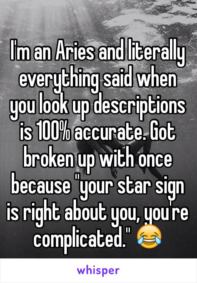 "I'm an Aries and literally everything said when you look up descriptions is 100% accurate. Got broken up with once because ""your star sign is right about you, you're complicated."" 😂"