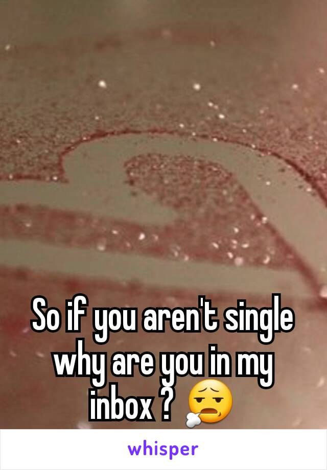 So if you aren't single why are you in my inbox ? 😧