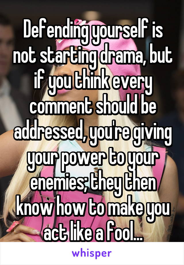 Defending yourself is not starting drama, but if you think every comment should be addressed, you're giving your power to your enemies; they then know how to make you act like a fool...