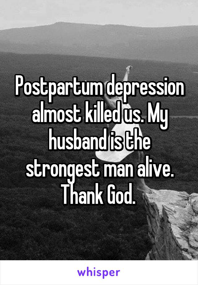 Postpartum depression almost killed us. My husband is the strongest man alive. Thank God.