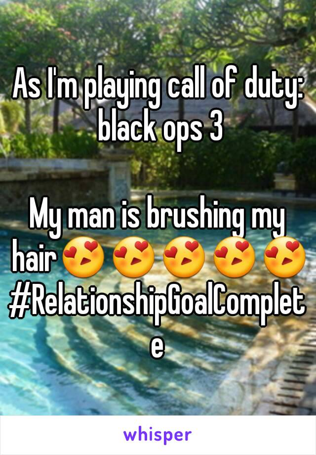 As I'm playing call of duty: black ops 3  My man is brushing my hair😍😍😍😍😍 #RelationshipGoalComplete