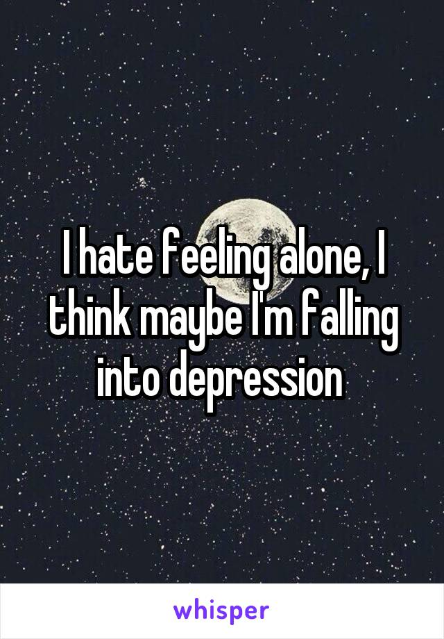 I hate feeling alone, I think maybe I'm falling into depression