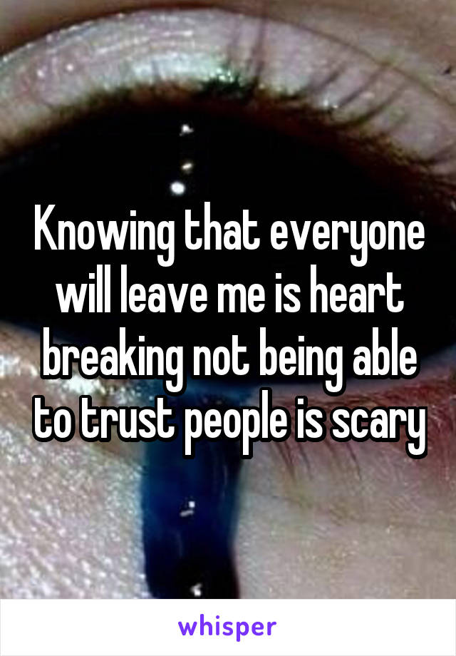 Knowing that everyone will leave me is heart breaking not being able to trust people is scary