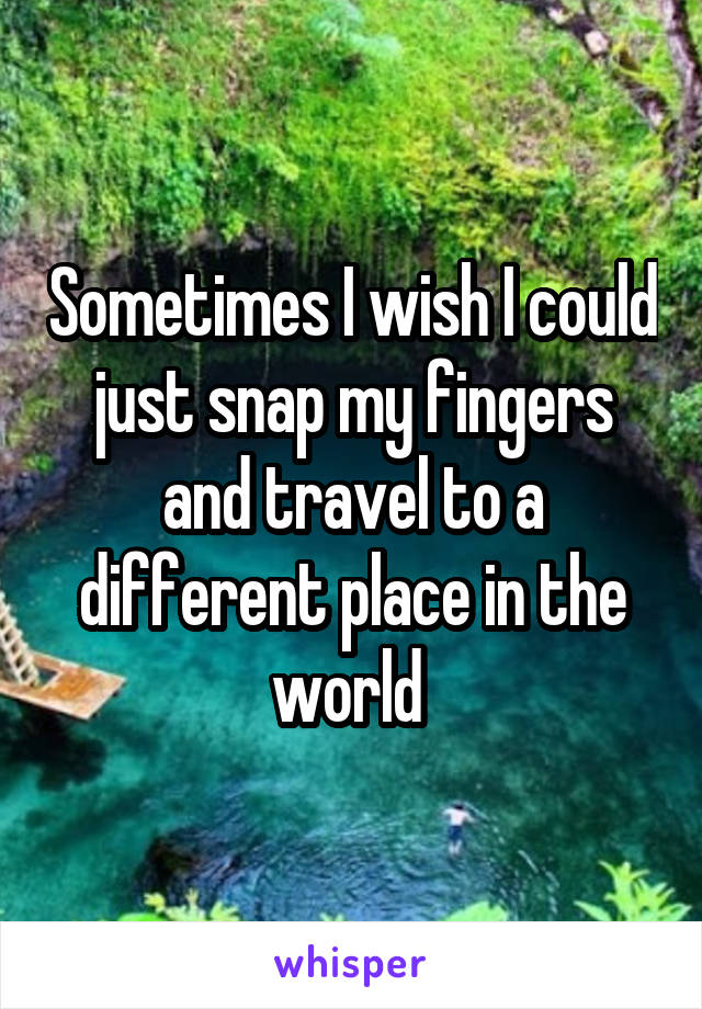 Sometimes I wish I could just snap my fingers and travel to a different place in the world