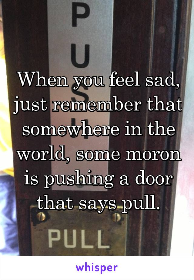 When you feel sad, just remember that somewhere in the world, some moron is pushing a door that says pull.
