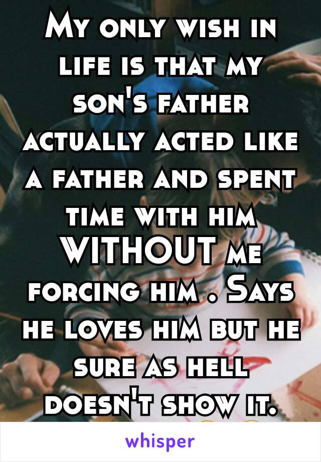 My only wish in life is that my son's father actually acted like a father and spent time with him WITHOUT me forcing him . Says he loves him but he sure as hell doesn't show it. It's sad . 😒😢