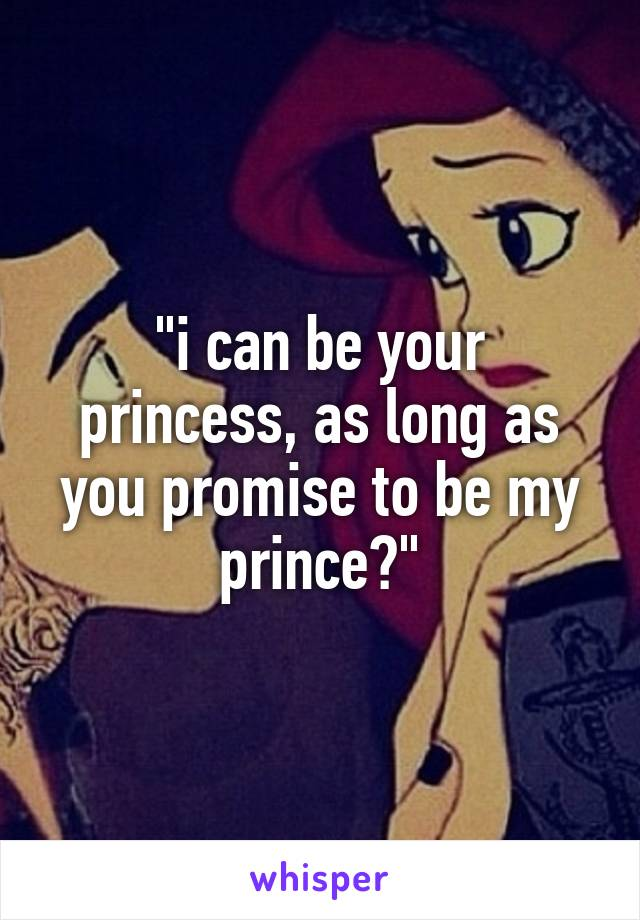 """""""i can be your princess, as long as you promise to be my prince?"""""""