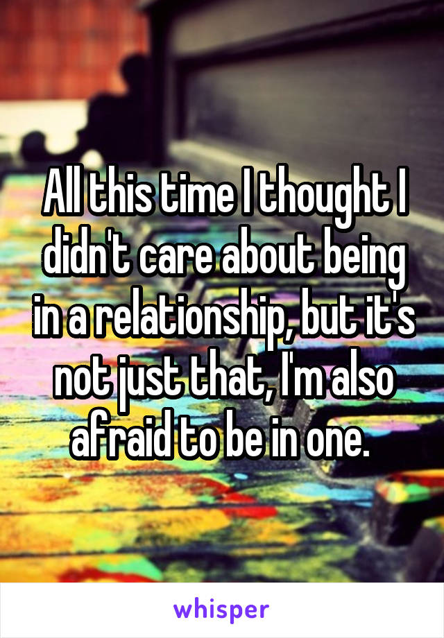 All this time I thought I didn't care about being in a relationship, but it's not just that, I'm also afraid to be in one.