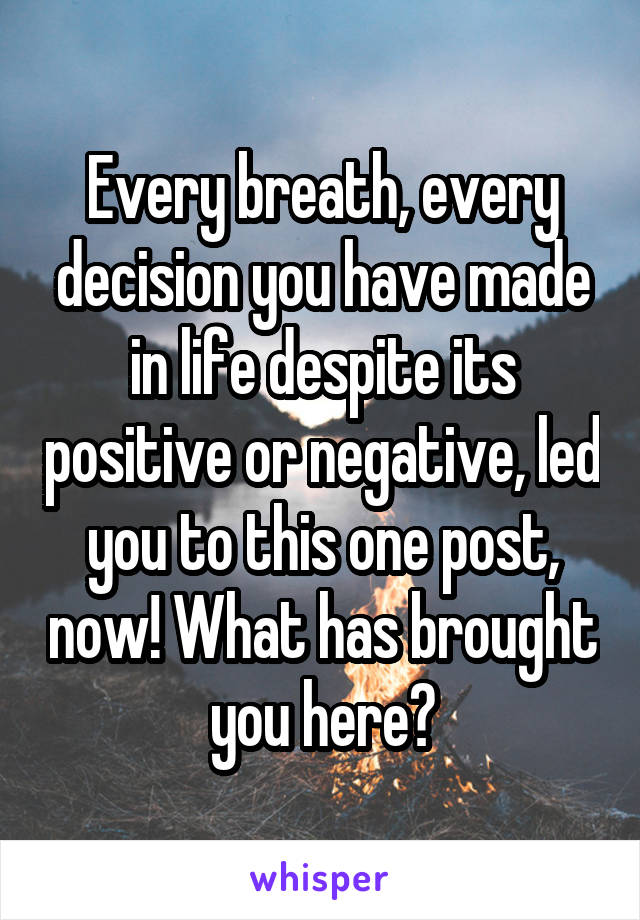Every breath, every decision you have made in life despite its positive or negative, led you to this one post, now! What has brought you here?