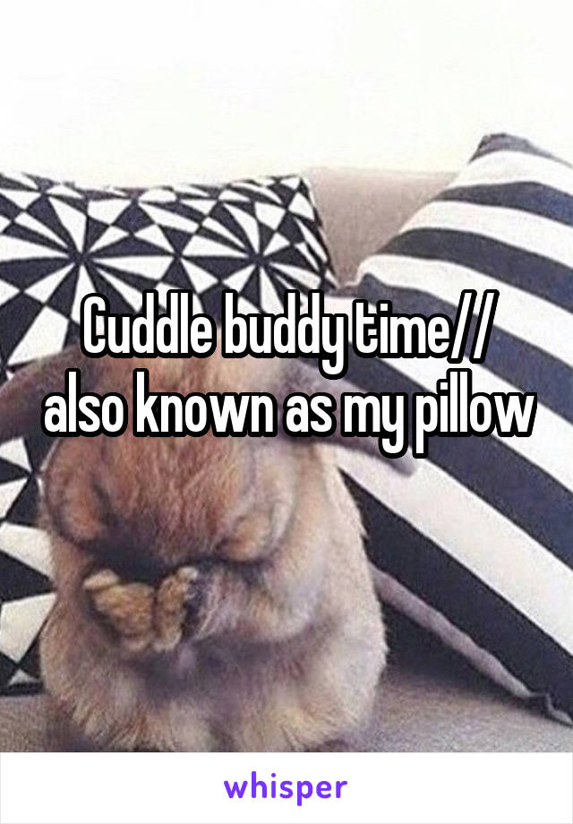 Cuddle buddy time// also known as my pillow