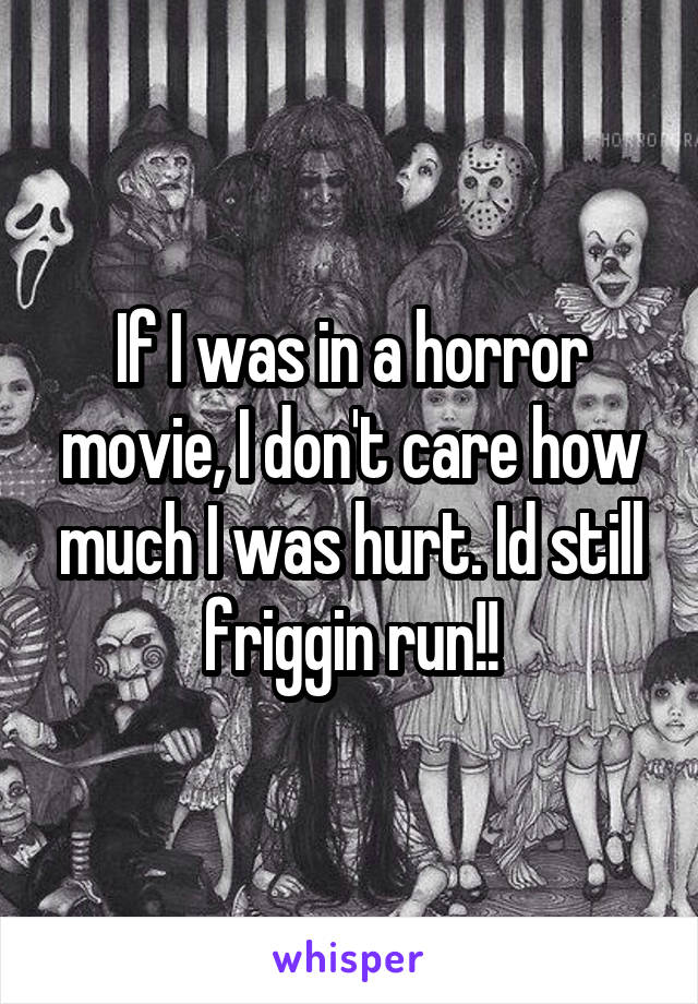 If I was in a horror movie, I don't care how much I was hurt. Id still friggin run!!