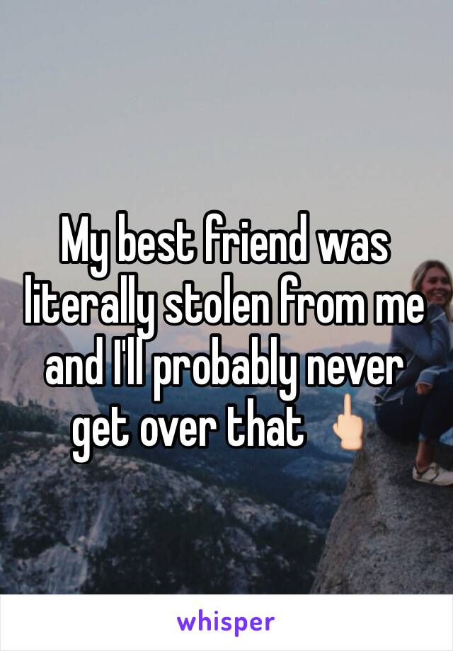 My best friend was literally stolen from me and I'll probably never get over that 🖕🏻