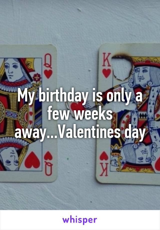 My birthday is only a few weeks away...Valentines day