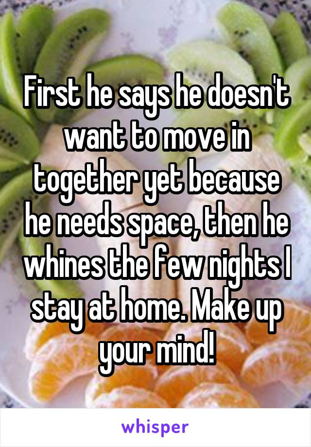 First he says he doesn't want to move in together yet because he needs space, then he whines the few nights I stay at home. Make up your mind!