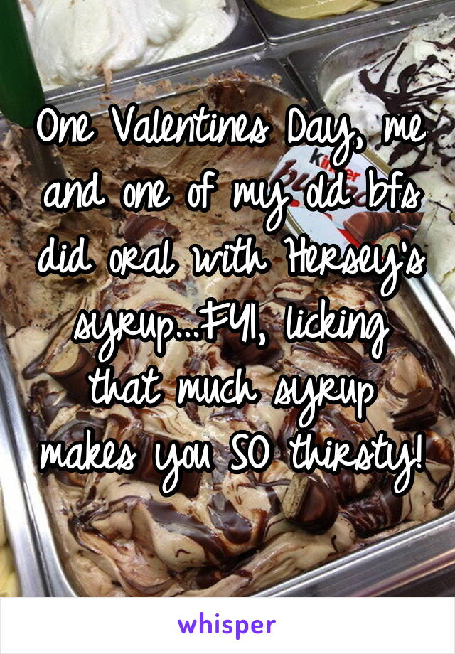 One Valentines Day, me and one of my old bfs did oral with Hersey's syrup...FYI, licking that much syrup makes you SO thirsty!