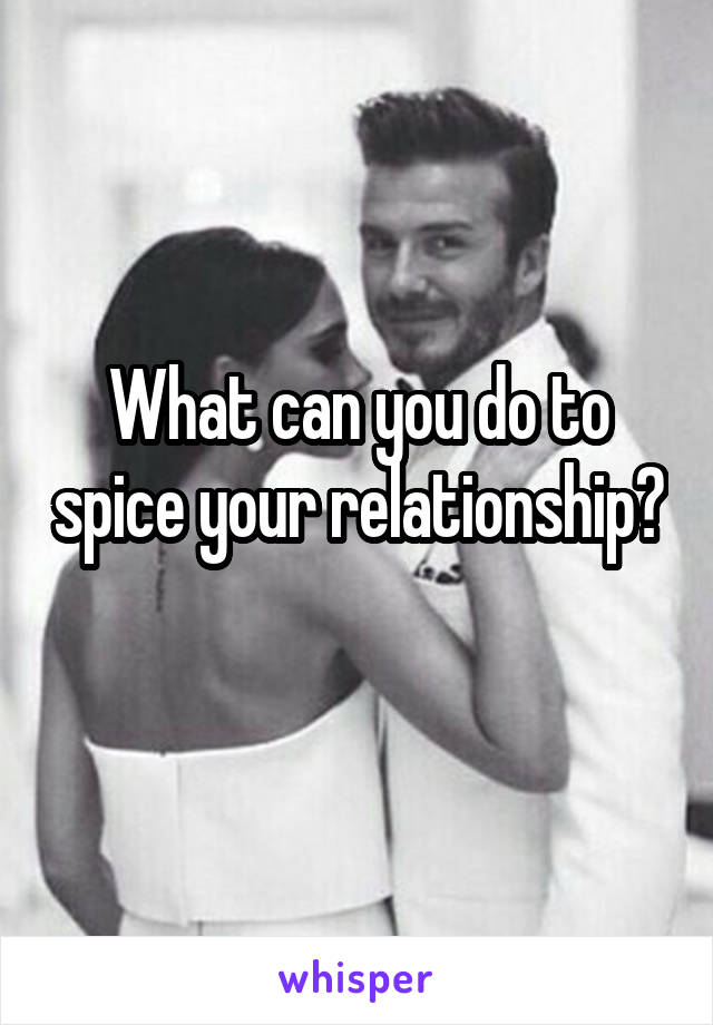 What can you do to spice your relationship?