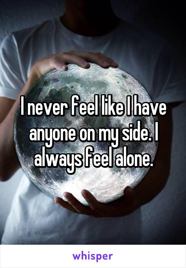 I never feel like I have anyone on my side. I always feel alone.