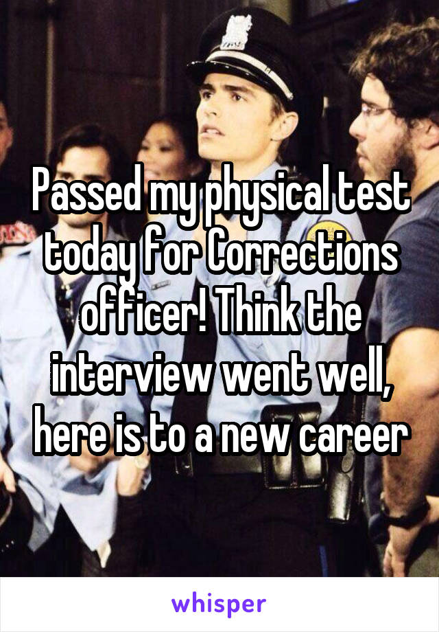 Passed my physical test today for Corrections officer! Think the interview went well, here is to a new career