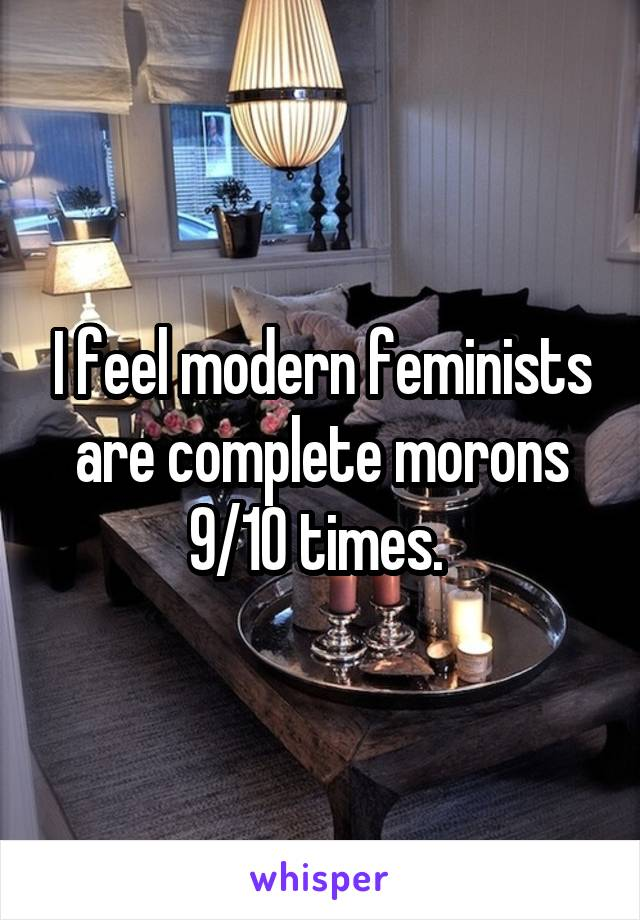 I feel modern feminists are complete morons 9/10 times.
