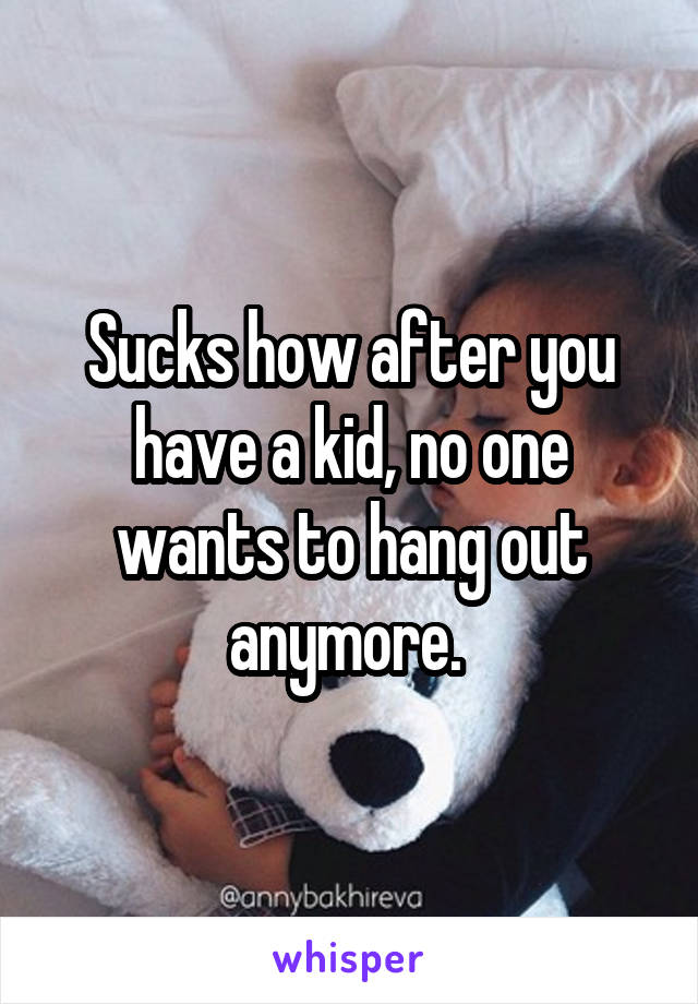Sucks how after you have a kid, no one wants to hang out anymore.
