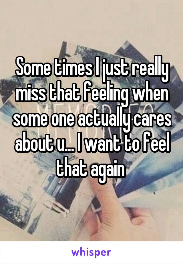 Some times I just really miss that feeling when some one actually cares about u... I want to feel that again