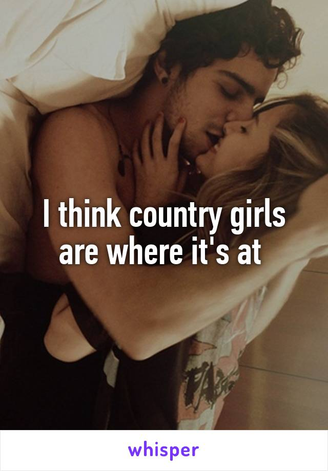 I think country girls are where it's at