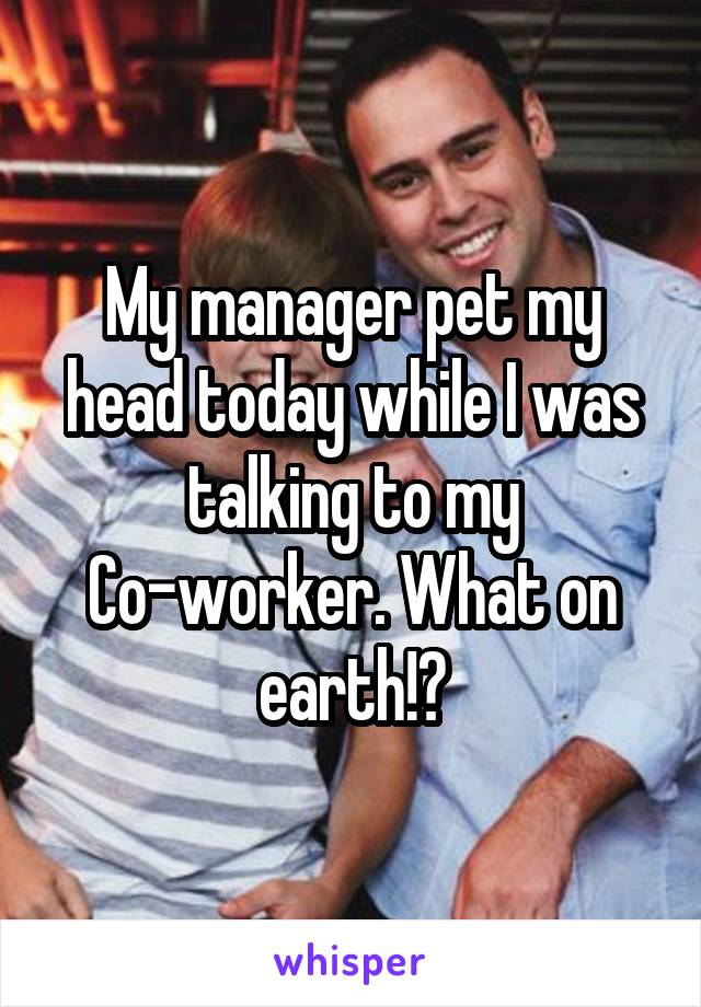 My manager pet my head today while I was talking to my Co-worker. What on earth!?