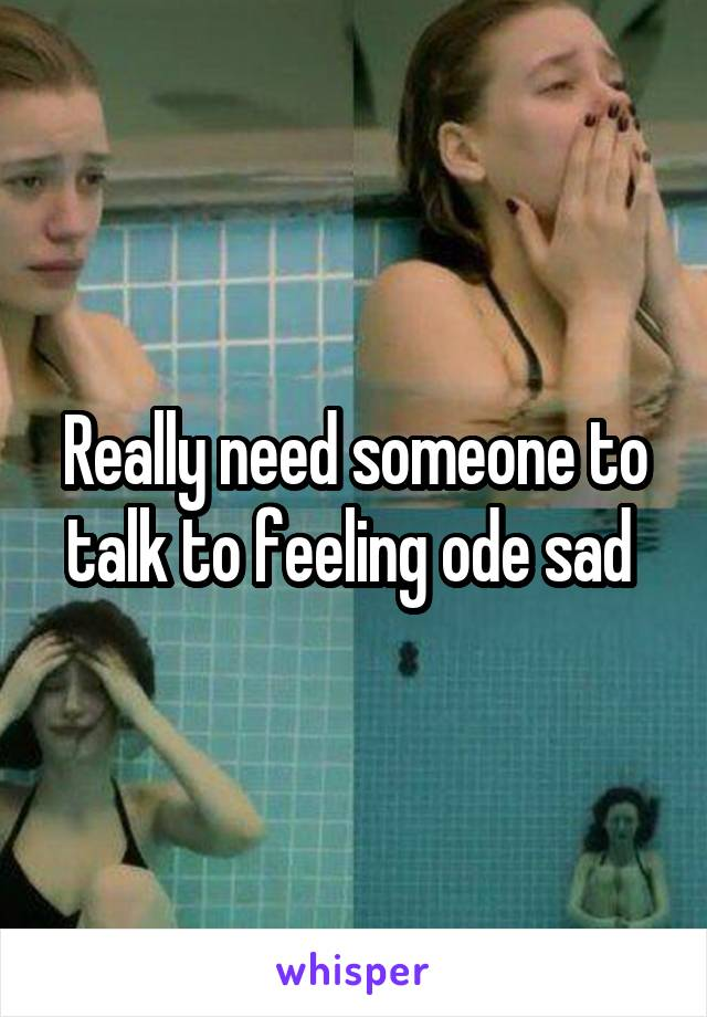 Really need someone to talk to feeling ode sad