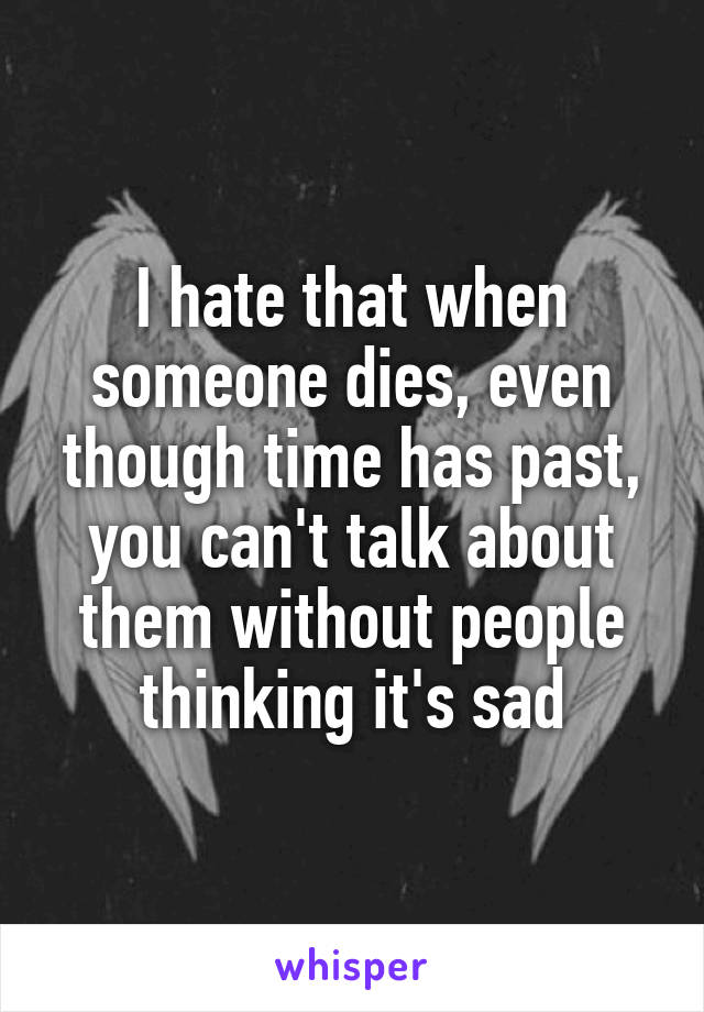 I hate that when someone dies, even though time has past, you can't talk about them without people thinking it's sad
