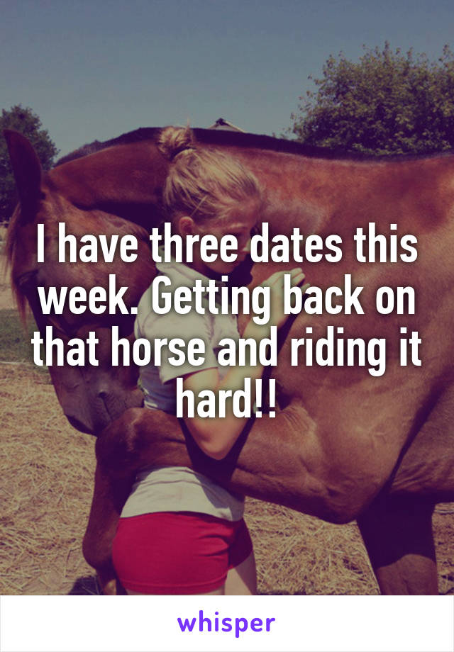 I have three dates this week. Getting back on that horse and riding it hard!!