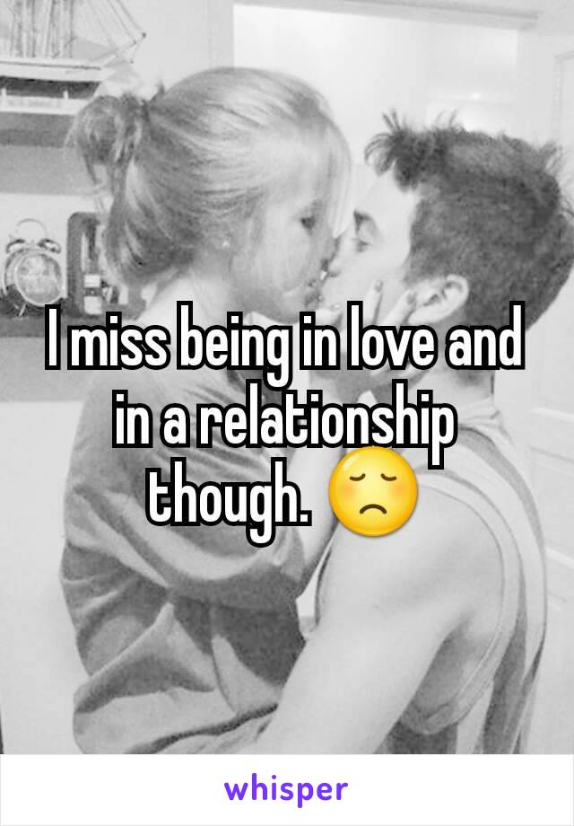 I miss being in love and in a relationship though. 😞