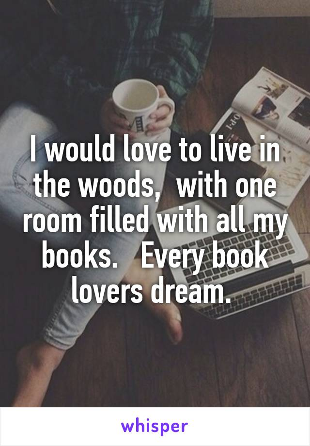 I would love to live in the woods,  with one room filled with all my books.   Every book lovers dream.