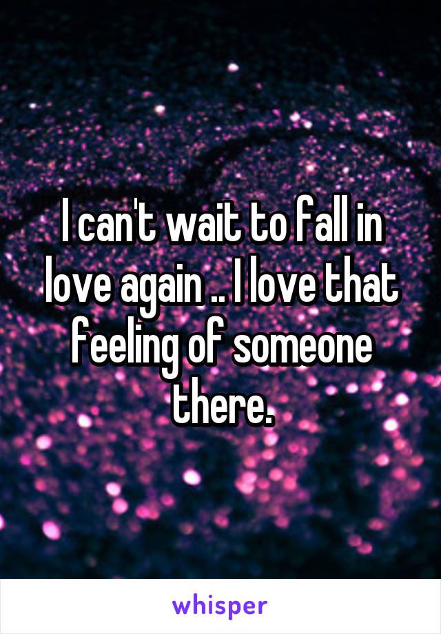 I can't wait to fall in love again .. I love that feeling of someone there.