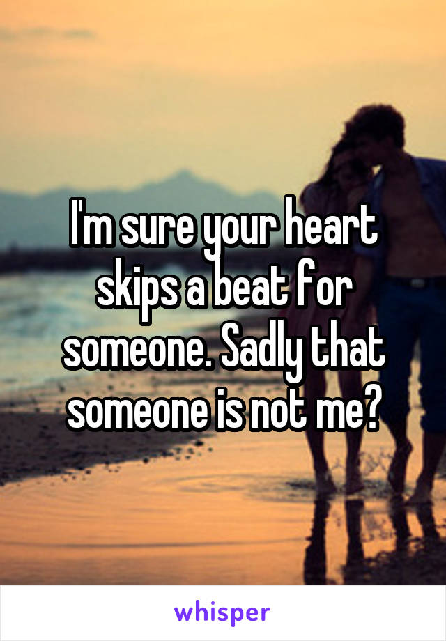 I'm sure your heart skips a beat for someone. Sadly that someone is not me😟
