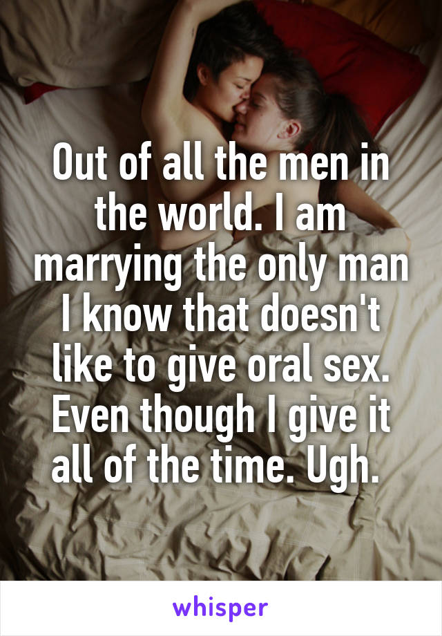 Out of all the men in the world. I am marrying the only man I know that doesn't like to give oral sex. Even though I give it all of the time. Ugh.