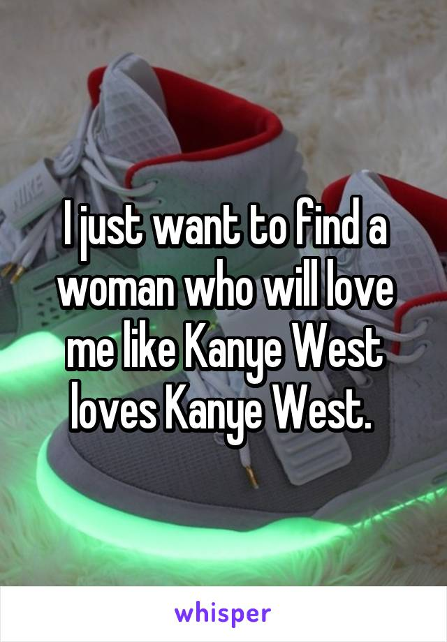 I just want to find a woman who will love me like Kanye West loves Kanye West.
