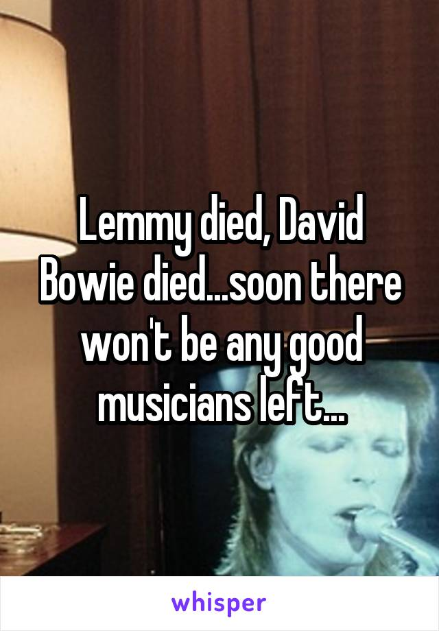 Lemmy died, David Bowie died...soon there won't be any good musicians left...