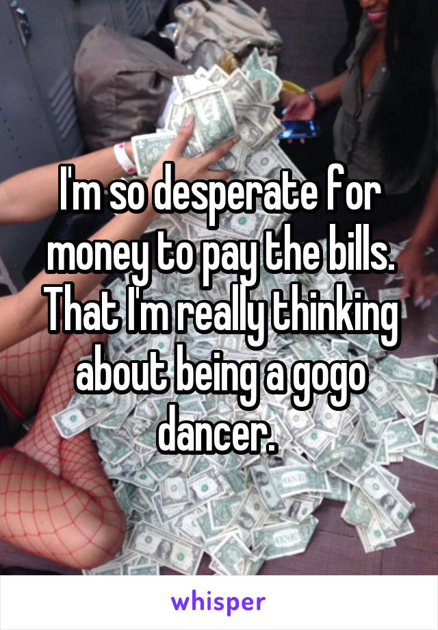 I'm so desperate for money to pay the bills. That I'm really thinking about being a gogo dancer.