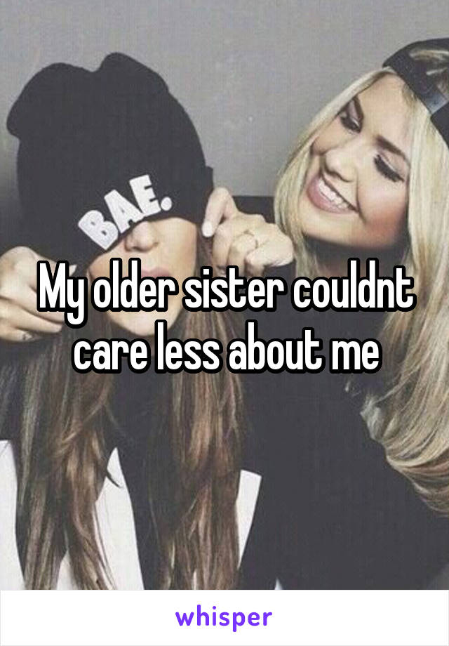 My older sister couldnt care less about me