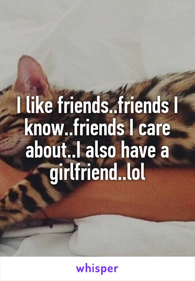 I like friends..friends I know..friends I care about..I also have a girlfriend..lol