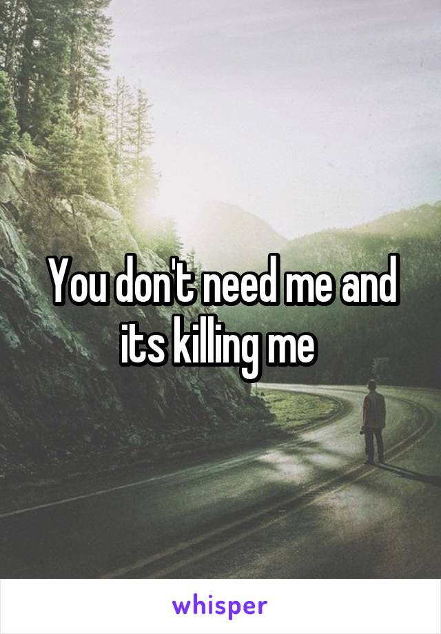 You don't need me and its killing me
