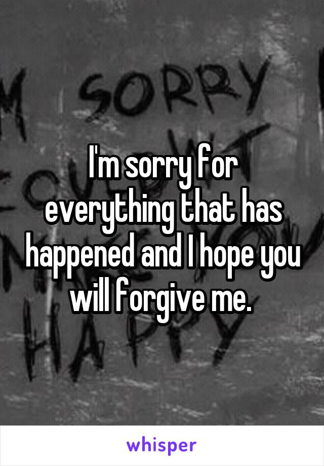 I'm sorry for everything that has happened and I hope you will forgive me.