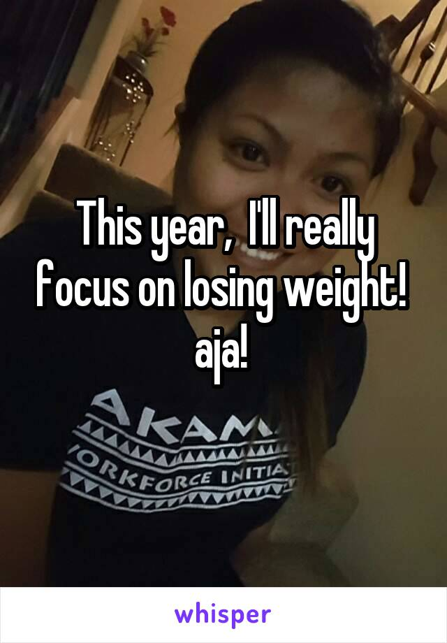This year,  I'll really focus on losing weight!  aja!