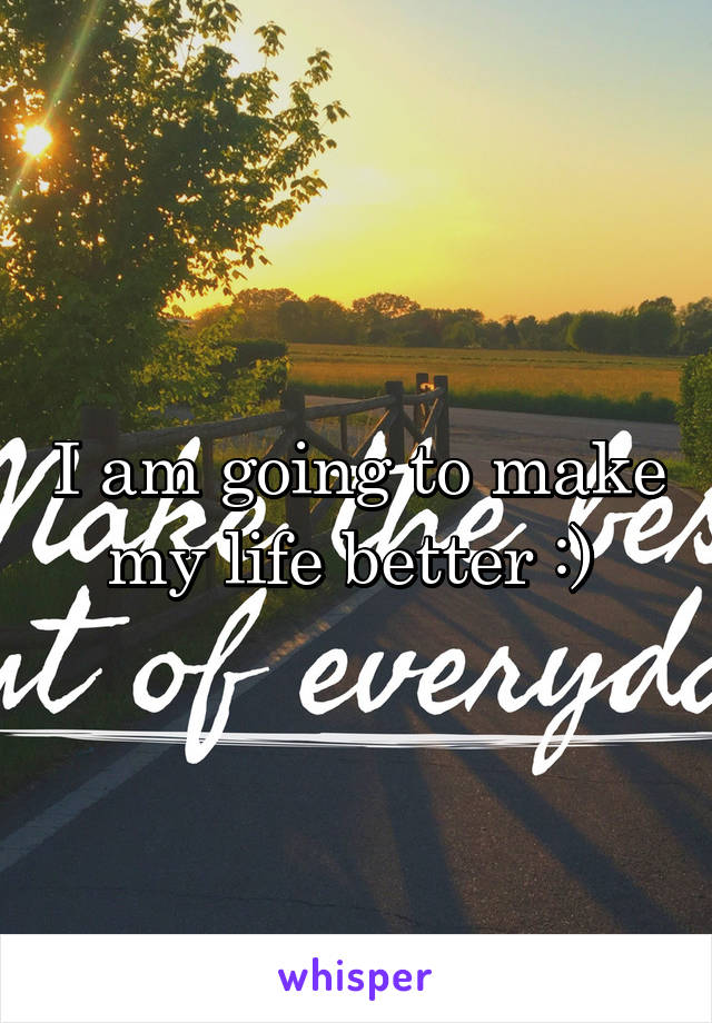 I am going to make my life better :)