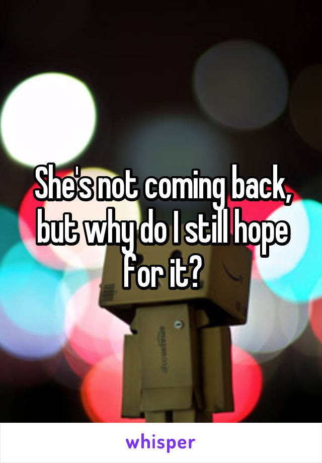 She's not coming back, but why do I still hope for it?