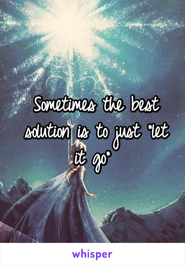 "Sometimes the best solution is to just ""let it go"""
